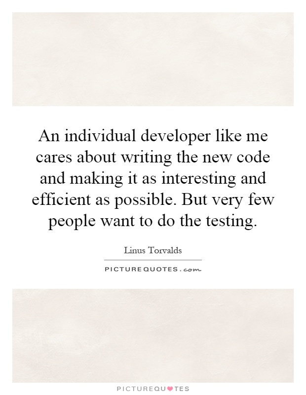 An individual developer like me cares about writing the new code and making it as interesting and efficient as possible. But very few people want to do the testing Picture Quote #1