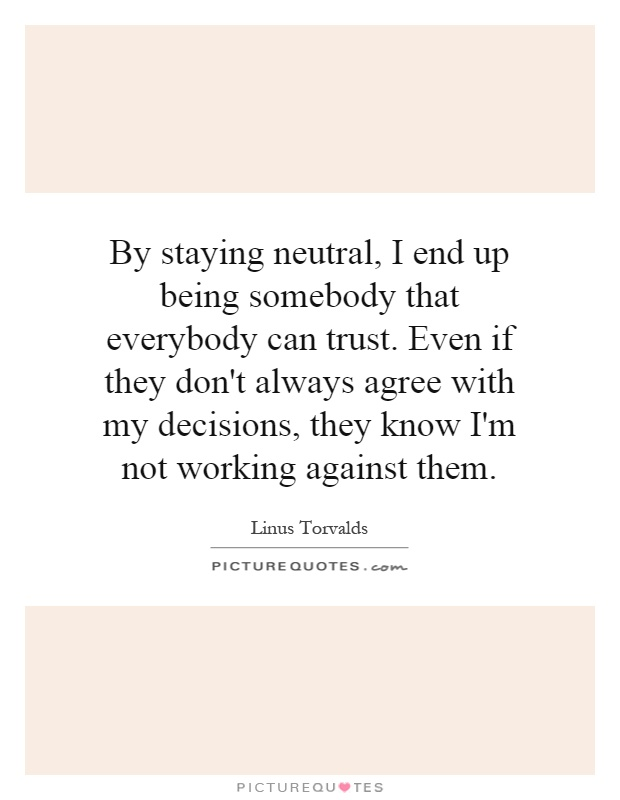 By staying neutral, I end up being somebody that everybody can trust. Even if they don't always agree with my decisions, they know I'm not working against them Picture Quote #1