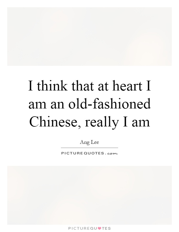 I think that at heart I am an old-fashioned Chinese, really I am Picture Quote #1
