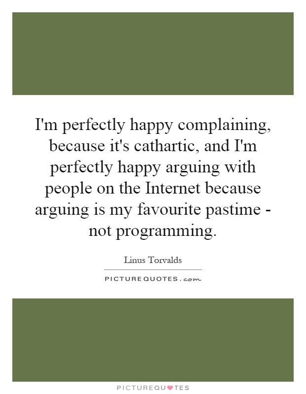 I'm perfectly happy complaining, because it's cathartic, and I'm perfectly happy arguing with people on the Internet because arguing is my favourite pastime - not programming Picture Quote #1