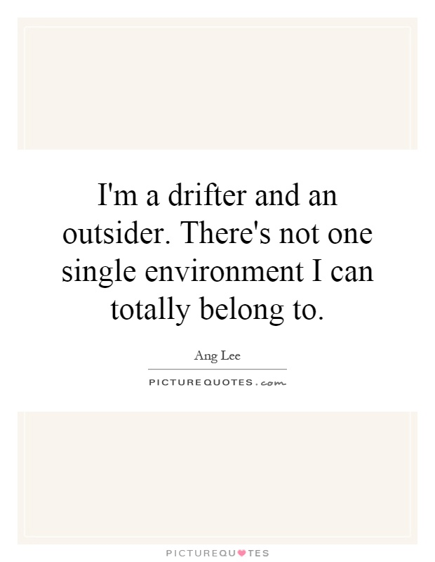 I'm a drifter and an outsider. There's not one single environment I can totally belong to Picture Quote #1