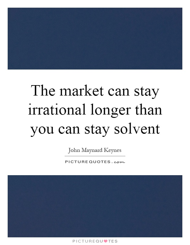The market can stay irrational longer than you can stay solvent Picture Quote #1