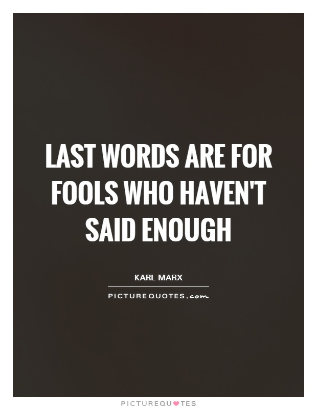 Last words are for fools who haven't said enough Picture Quote #1