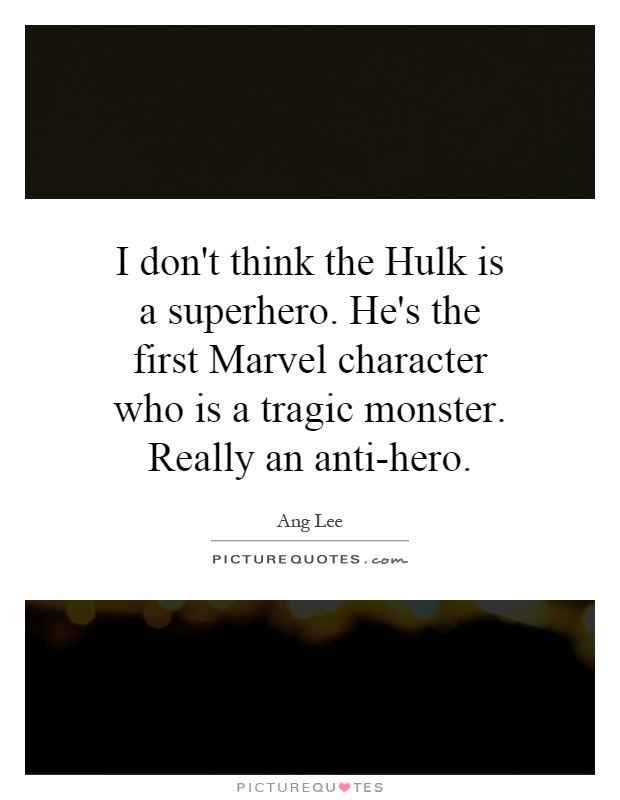 I don't think the Hulk is a superhero. He's the first Marvel character who is a tragic monster. Really an anti-hero Picture Quote #1