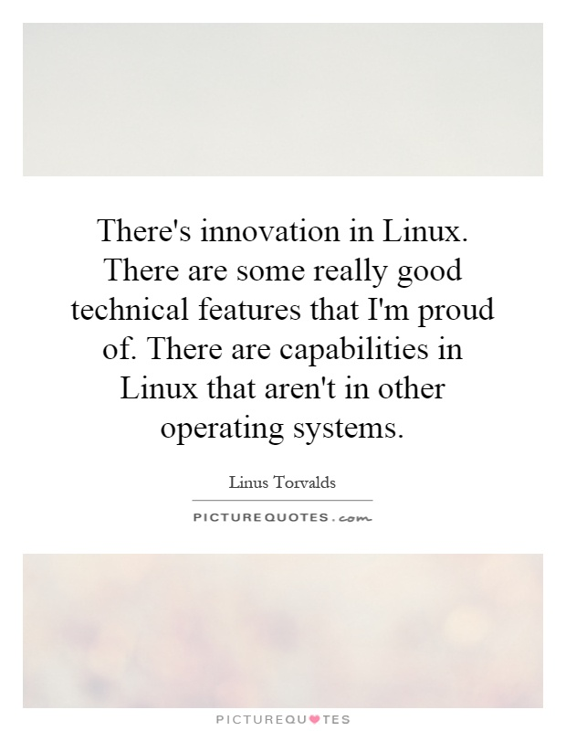 There's innovation in Linux. There are some really good technical features that I'm proud of. There are capabilities in Linux that aren't in other operating systems Picture Quote #1