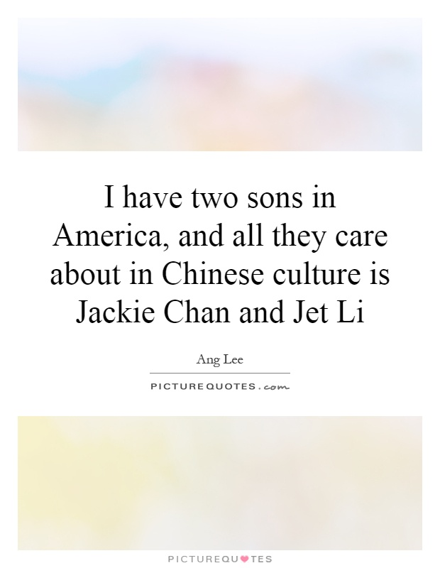 I have two sons in America, and all they care about in Chinese culture is Jackie Chan and Jet Li Picture Quote #1