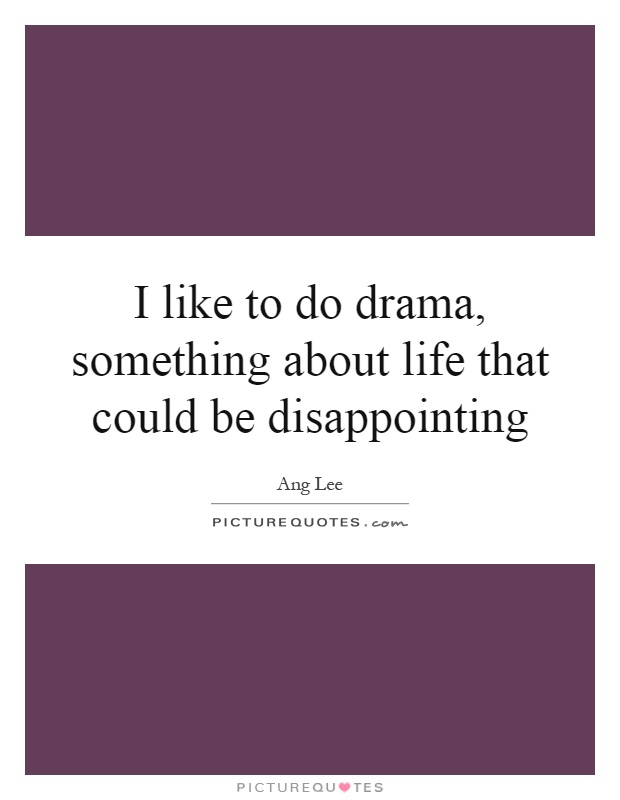 I like to do drama, something about life that could be disappointing Picture Quote #1