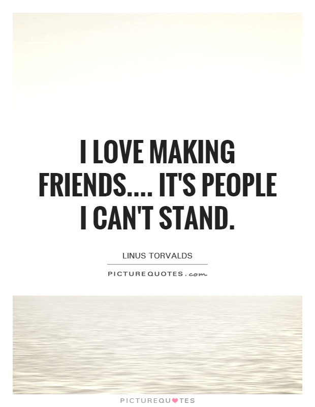 I love making friends.... it's people I can't stand Picture Quote #1