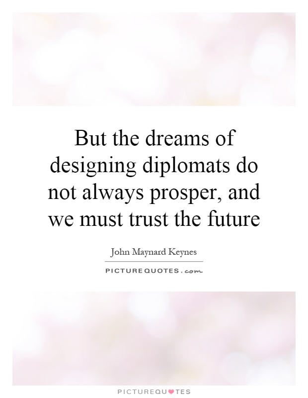 But the dreams of designing diplomats do not always prosper, and we must trust the future Picture Quote #1