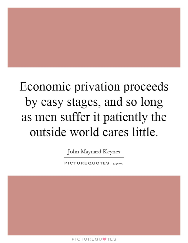 Economic privation proceeds by easy stages, and so long as men suffer it patiently the outside world cares little Picture Quote #1