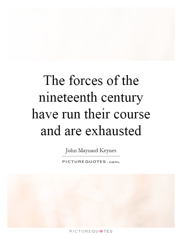 The forces of the nineteenth century have run their course and are exhausted Picture Quote #1