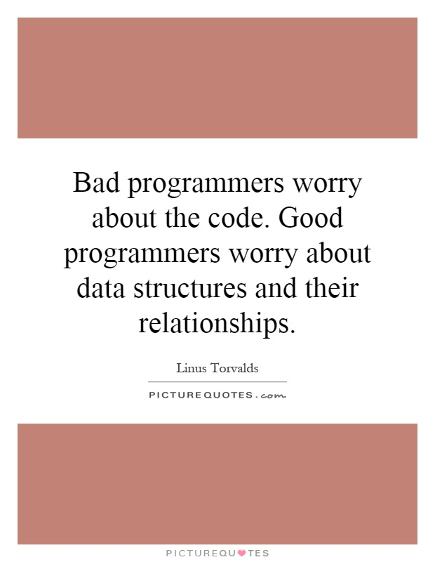 Bad programmers worry about the code. Good programmers worry about data structures and their relationships Picture Quote #1