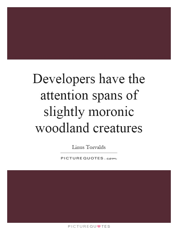 Developers have the attention spans of slightly moronic woodland creatures Picture Quote #1