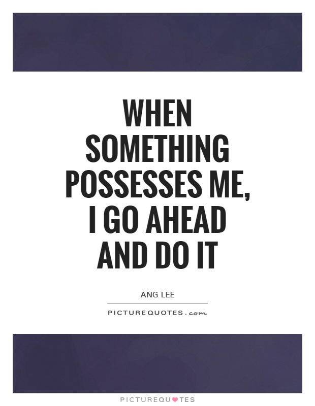 When something possesses me, I go ahead and do it Picture Quote #1