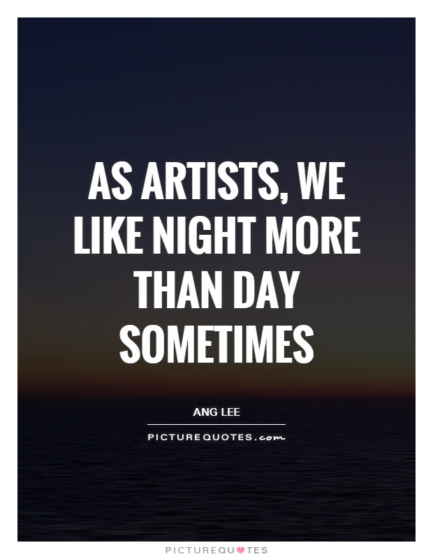As artists, we like night more than day sometimes Picture Quote #1