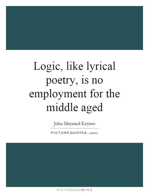 Logic, like lyrical poetry, is no employment for the middle aged Picture Quote #1