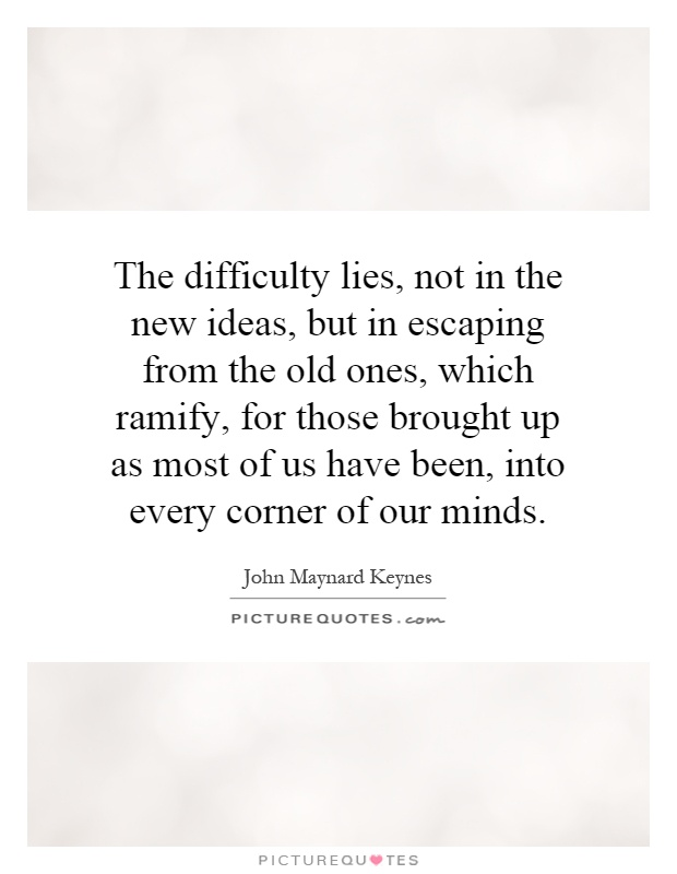 The difficulty lies, not in the new ideas, but in escaping from the old ones, which ramify, for those brought up as most of us have been, into every corner of our minds Picture Quote #1