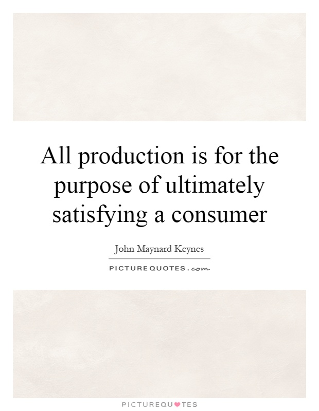 All production is for the purpose of ultimately satisfying a consumer Picture Quote #1