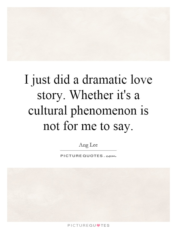 I just did a dramatic love story. Whether it's a cultural phenomenon is not for me to say Picture Quote #1