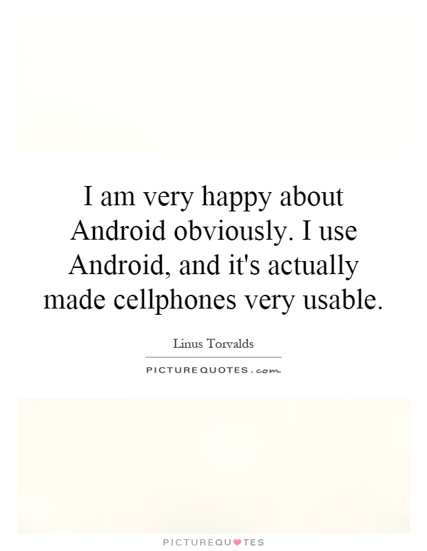 I am very happy about Android obviously. I use Android, and it's actually made cellphones very usable Picture Quote #1