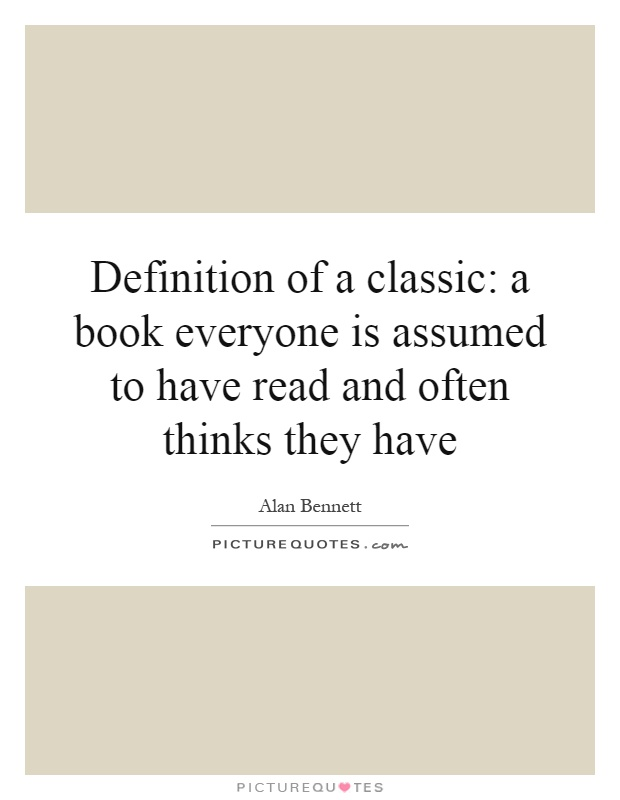Definition of a classic: a book everyone is assumed to have read and often thinks they have Picture Quote #1
