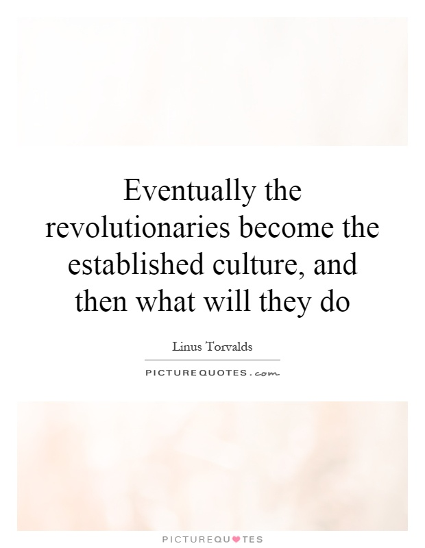 Eventually the revolutionaries become the established culture, and then what will they do Picture Quote #1