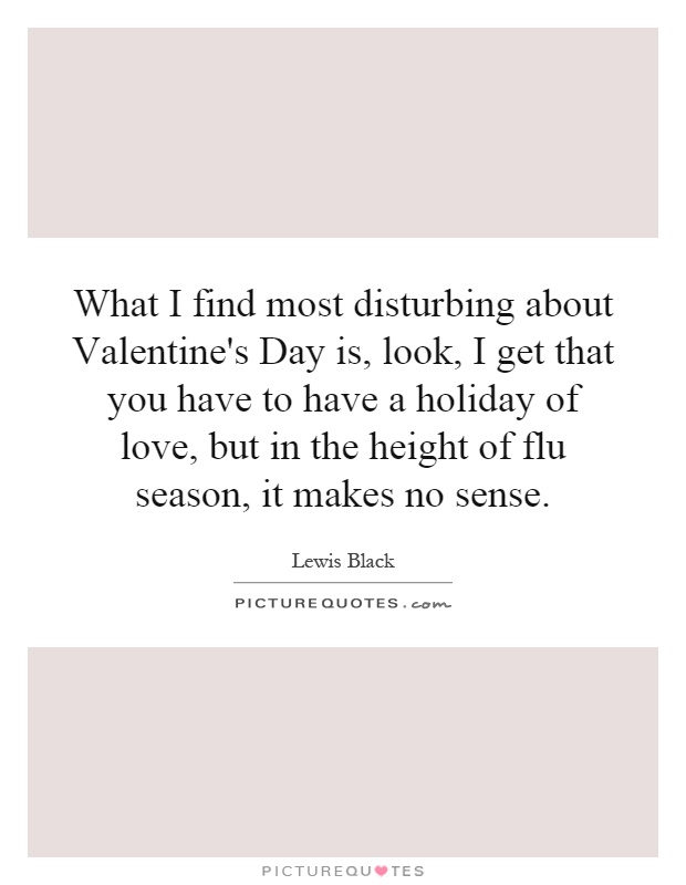 What I find most disturbing about Valentine's Day is, look, I get that you have to have a holiday of love, but in the height of flu season, it makes no sense Picture Quote #1