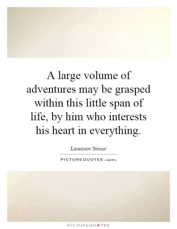 A large volume of adventures may be grasped within this little span of life, by him who interests his heart in everything Picture Quote #1