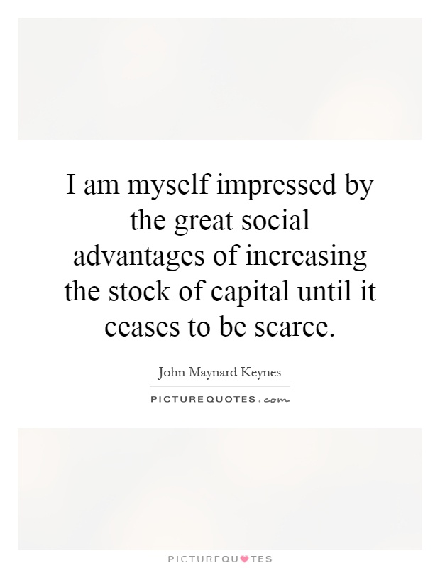 I am myself impressed by the great social advantages of increasing the stock of capital until it ceases to be scarce Picture Quote #1