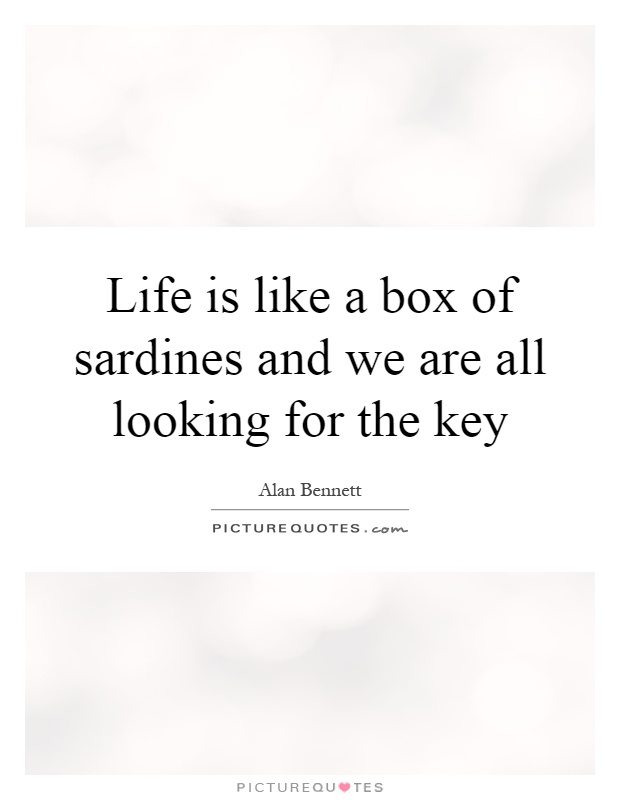 Life is like a box of sardines and we are all looking for the key Picture Quote #1