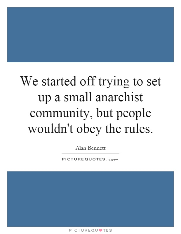 We started off trying to set up a small anarchist community, but people wouldn't obey the rules Picture Quote #1