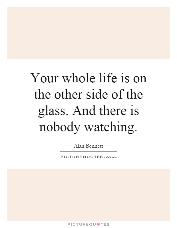 Your whole life is on the other side of the glass. And there is nobody watching Picture Quote #1