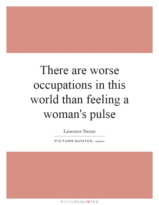 There are worse occupations in this world than feeling a woman's pulse Picture Quote #1