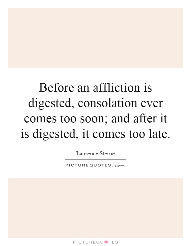 Before an affliction is digested, consolation ever comes too soon; and after it is digested, it comes too late Picture Quote #1