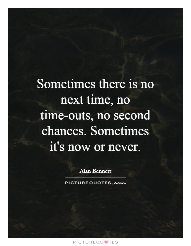 Sometimes there is no next time, no time-outs, no second chances. Sometimes it's now or never Picture Quote #1