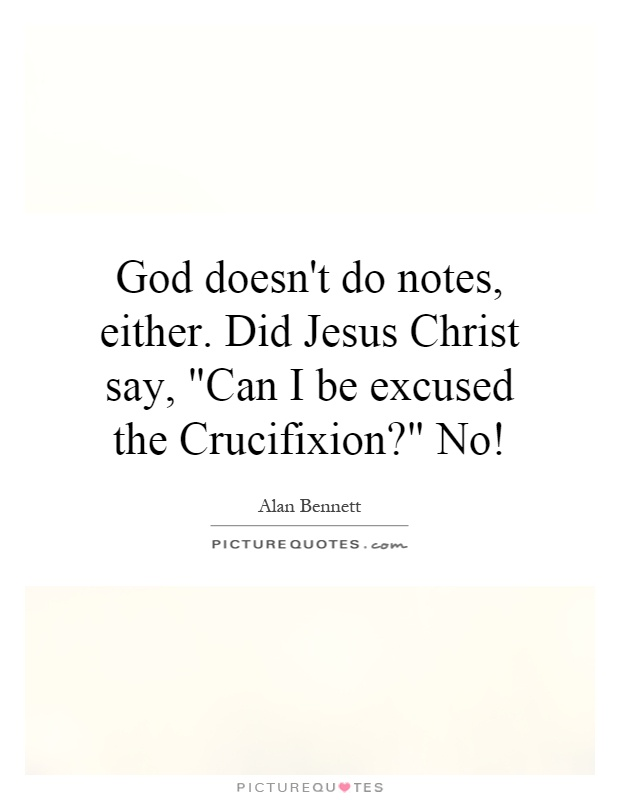 God doesn't do notes, either. Did Jesus Christ say,