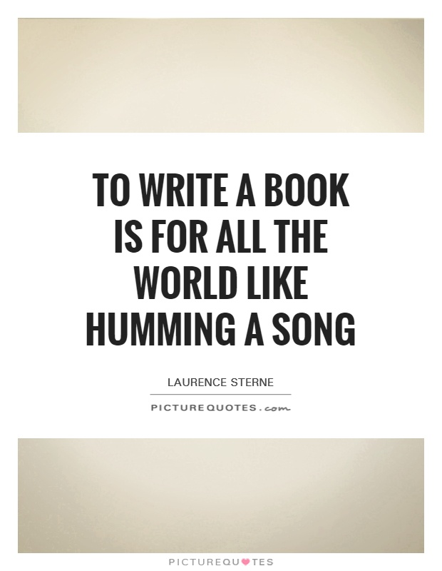 To write a book is for all the world like humming a song Picture Quote #1