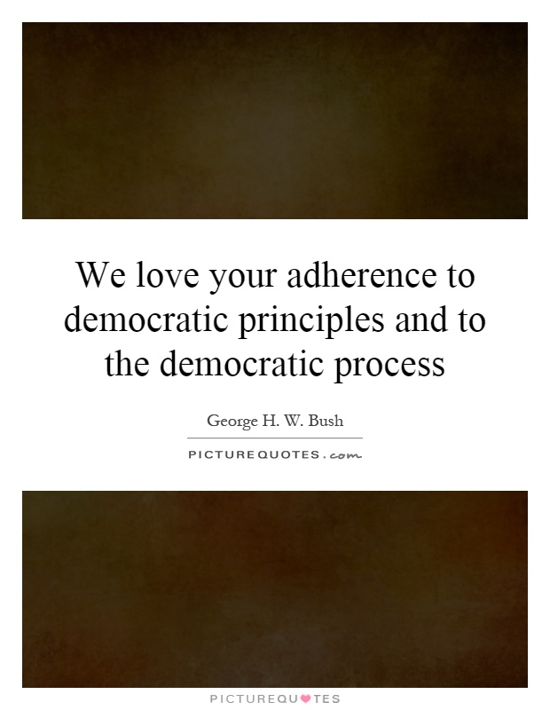 We love your adherence to democratic principles and to the democratic process Picture Quote #1