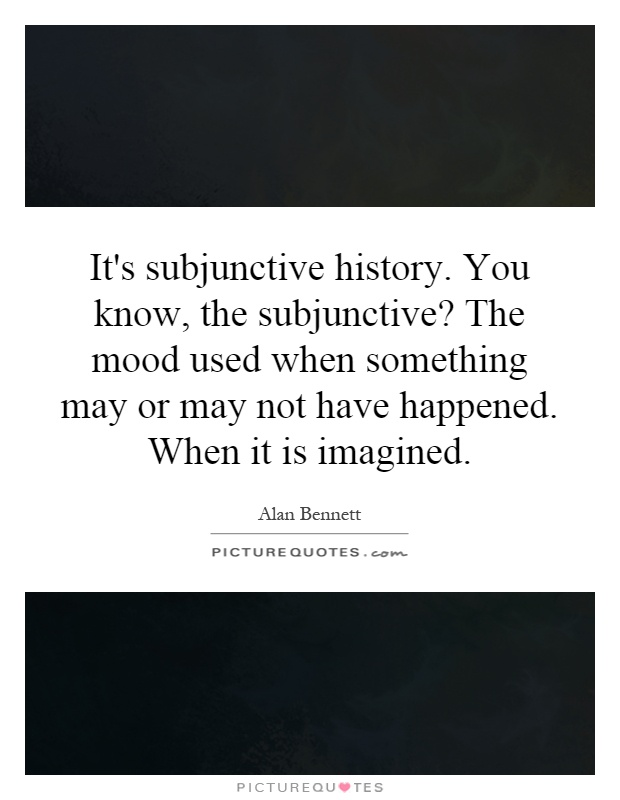It's subjunctive history. You know, the subjunctive? The mood used when something may or may not have happened. When it is imagined Picture Quote #1