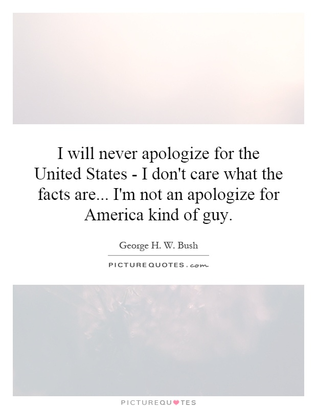 I will never apologize for the United States - I don't care what the facts are... I'm not an apologize for America kind of guy Picture Quote #1