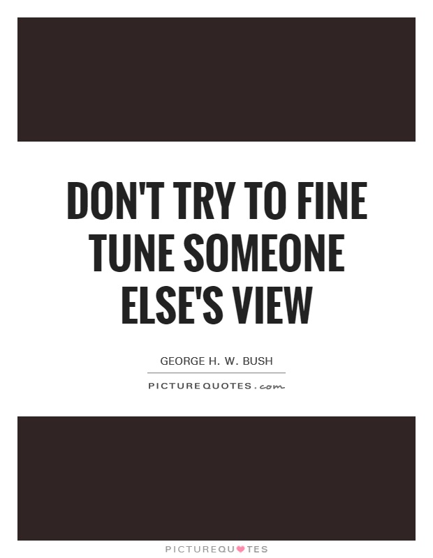 Don't try to fine tune someone else's view Picture Quote #1