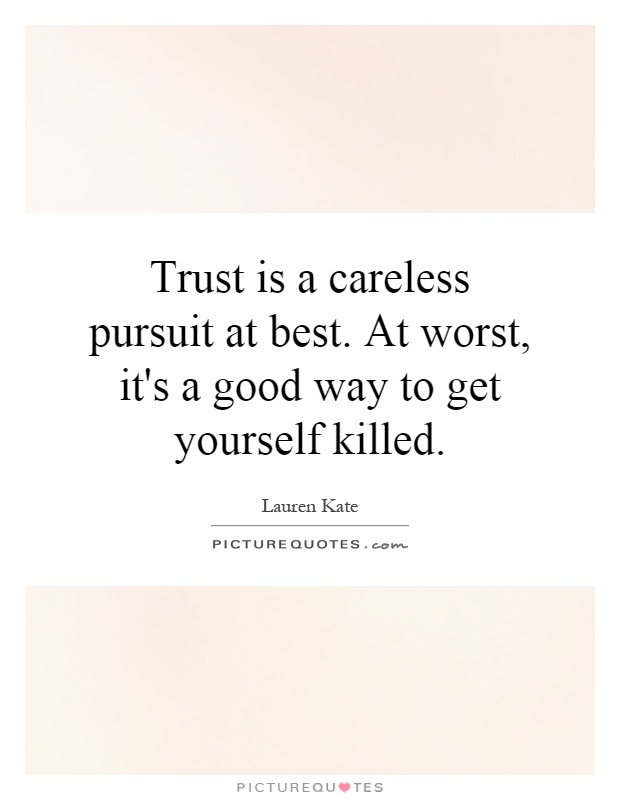 Trust is a careless pursuit at best. At worst, it's a good way to get yourself killed Picture Quote #1