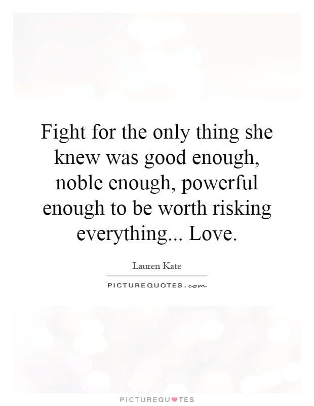 Fight for the only thing she knew was good enough, noble enough, powerful enough to be worth risking everything... Love Picture Quote #1