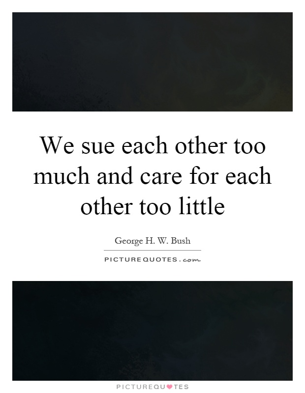 We sue each other too much and care for each other too little Picture Quote #1