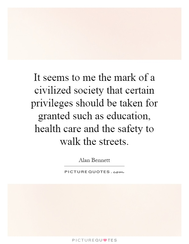 It seems to me the mark of a civilized society that certain privileges should be taken for granted such as education, health care and the safety to walk the streets Picture Quote #1