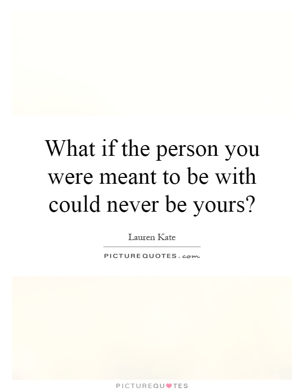 What if the person you were meant to be with could never be yours? Picture Quote #1