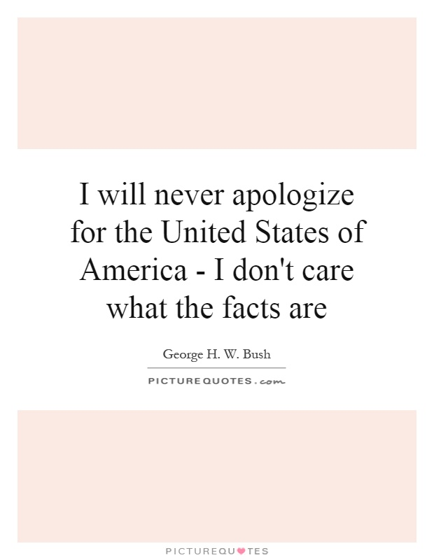I will never apologize for the United States of America - I don't care what the facts are Picture Quote #1