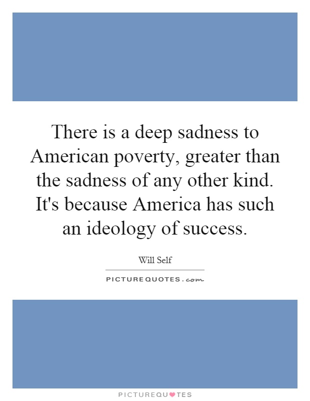 There is a deep sadness to American poverty, greater than the sadness of any other kind. It's because America has such an ideology of success Picture Quote #1