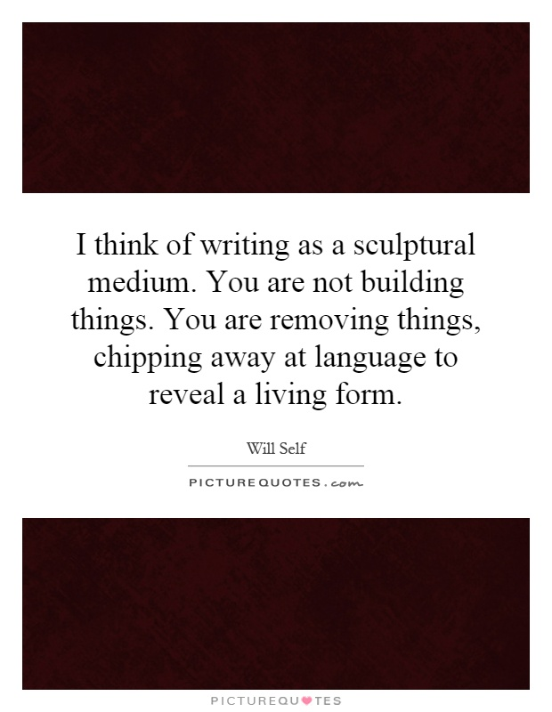 I think of writing as a sculptural medium. You are not building things. You are removing things, chipping away at language to reveal a living form Picture Quote #1