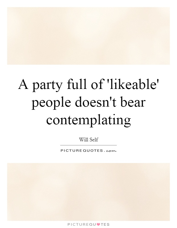 A party full of 'likeable' people doesn't bear contemplating Picture Quote #1